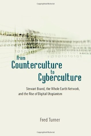 From Counterculture to Cyberculture: Stewart Brand, the Whole Earth Network, and the Rise of Digital Utopianism: Stewart Brand, the Whole Earth Network and the Rise of Digital Utopianism  by  Fred Turner