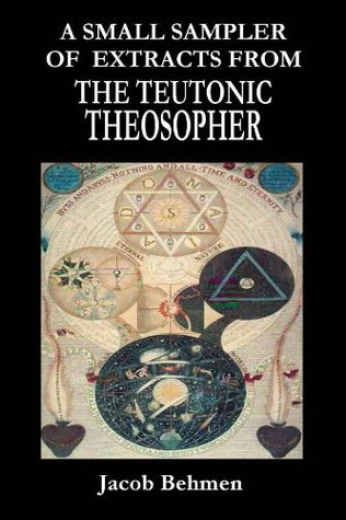 A Small Sampler Of Extracts From The Teutonic Theosopher  by  Jacob Behmen