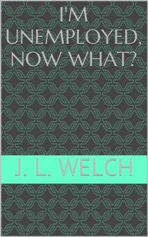 Im Unemployed, Now What?  by  J.L. Welch