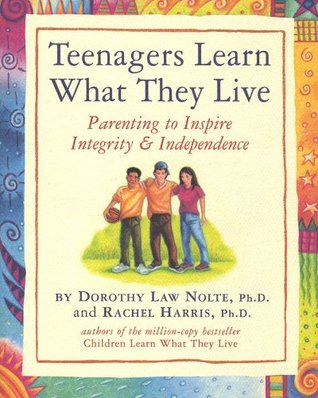 Teenagers Learn What They Live: Parenting to Inspire Integrity & Independence  by  Dorothy Law Nolte