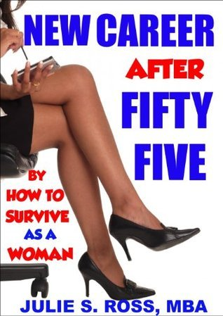 New Career After Fifty Five (How To Survive As A Woman After 55) Julie S. Ross