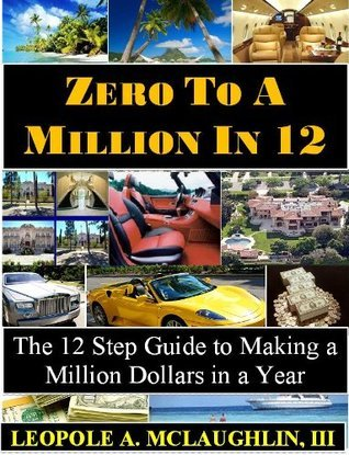 Zero to a Million in 12:  The 12 Step Guide to Making a Million Dollars in a Year  by  Leopole McLaughlin
