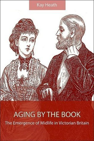 Aging  by  the Book: The Emergence of Midlife in Victorian Britain by Kay Heath