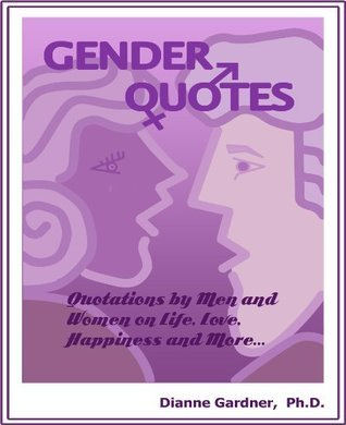 Gender Quotes: Quotations Men and Women on Life, Love, Happiness, and More by Dianne Gardner