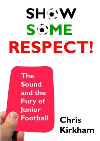 Show Some Respect - The Sound and the Fury of Junior Football  by  Chris Kirkham