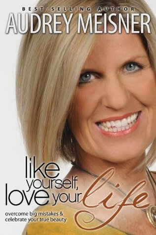 Like Yourself, Love Your Life: Overcome Big Mistakes & Celebrate Your True Beauty Audrey Meisner