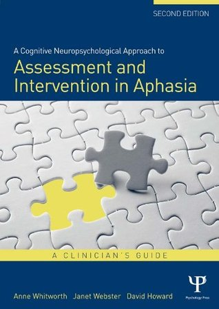 A Cognitive Neuropsychological Approach to Assessment and Intervention in Aphasia: A Clinicians Guide, Second Edition: A Clinicians Guide  by  Anne Whitworth