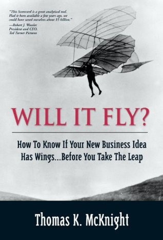 Will It Fly? How to Know if Your New Business Idea Has Wings...Before You Take the Leap  by  Thomas K. McKnight