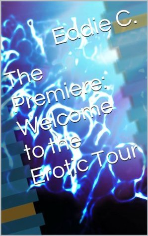 The Premiere: Welcome to the Erotic Tour  by  Eddie C.