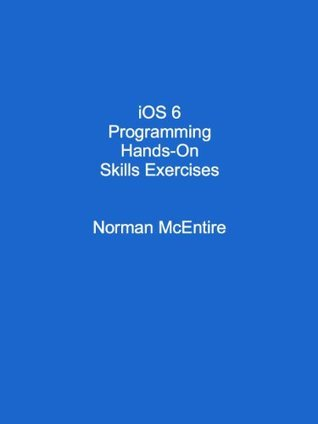 iOS 6 Programming Hands-On Skills Exercises Norman McEntire