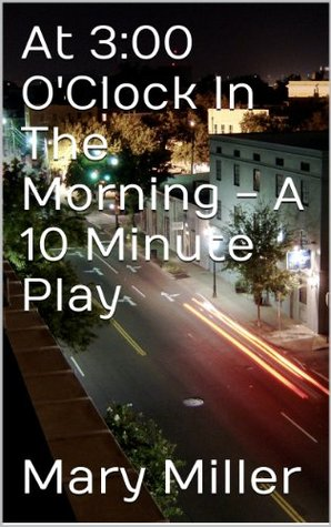 At 3:00 OClock In The Morning - A 10 Minute Play  by  Mary Miller