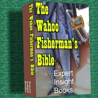 The Wahoo Fishermans Bible (Expert Fishing Bible Series) Expert Contributors
