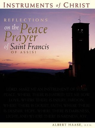 Instruments Of Christ: Reflections On The Peace Prayer Of Saint Francis Of Assisi Albert Haase