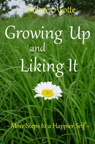 Growing Up And Liking It: More Steps to a Happier Self  by  Dolores Ayotte