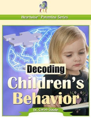 Decoding Childrens Behavior (Heartwise Parenting Series)  by  Dr. Caron Goode