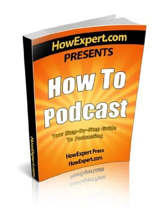 How To Podcast - Your Step-By-Step Guide To Podcasting  by  HowExpert Press