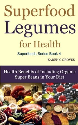 Superfood Legumes for Health - Benefits of Including Organic Super Beans in Your Diet (Superfoods Series)  by  Karen Groves