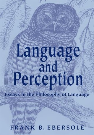 Language and Perception: Essays in the Philosophy of Language: Second Edition Frank B. Ebersole