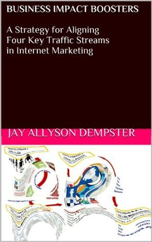 Business Impact Boosters:  A Strategy for Aligning Four Key Traffic Streams in Internet Marketing  by  Jay Allyson Dempster