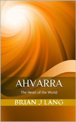 Ahvarra: The Heart of the World  by  Brian J.  Lang