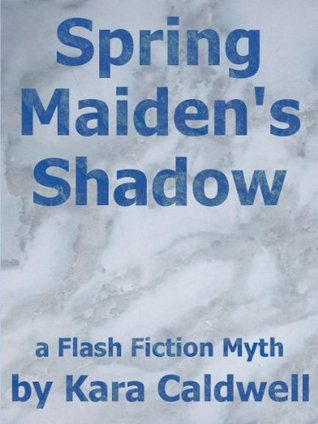 Spring Maidens Shadow (A Flash Fiction Myth of Persephone and Hades)  by  Kara Caldwell