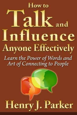 How to Talk and Influence Anyone Effectively: Learn the Power of Words and Art of Connecting to People Henry J Parker