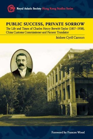 Public Success, Private Sorrow: The Life and Times of Charles Henry Brewitt-Taylor (1857-1938), China Customs Commissioner and Pioneer Translator (Royal Asiatic Society Hong Kong Studies Series)  by  Isidore Cyril Cannon