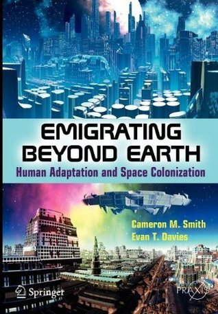 Emigrating Beyond Earth: Human Adaptation and Space Colonization (Springer Praxis Books / Popular Science)  by  Cameron M. Smith