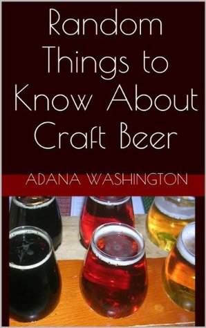 Random Things to Know About Craft Beer  by  Adana K. Washington