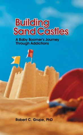 Building Sand Castles - A Baby Boomers Journey through Addictions Robert C. Grupe