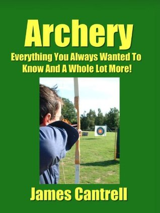 Archery - Everything You Always Wanted To Know And A Whole Lot More!  by  James Cantrell