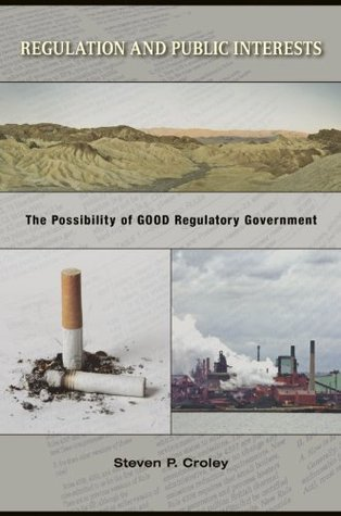 Regulation and Public Interests: The Possibility of Good Regulatory Government Steven P. Croley
