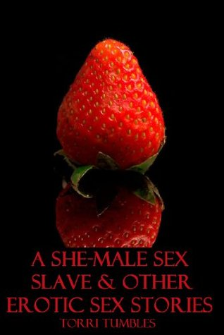 A She-male Sex Slave & other Erotic Sex Stories XXX  by  Torri Tumbles