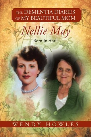 The Dementia Diaries of My Beautiful Mom, Nellie May, Born In April  by  Wendy Howles