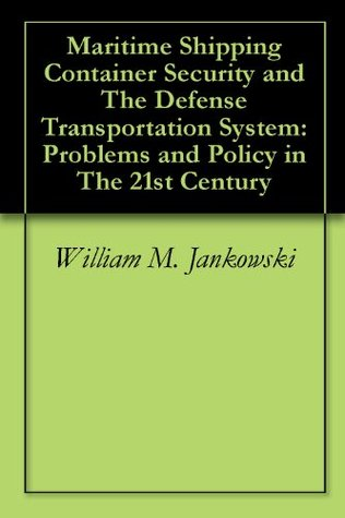 Maritime Shipping Container Security and The Defense Transportation System: Problems and Policy in The 21st Century  by  William M. Jankowski