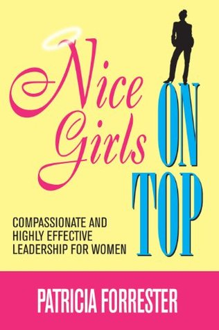 Nice Girls on Top: Compassionate and Highly Effective Leadership for Women  by  Patricia Forrester