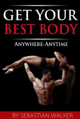 Get Your Best Body: Anywhere-Anytime  by  Sebastian Walker