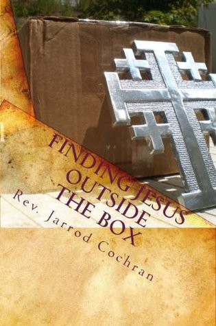 Finding Jesus Outside the Box: A Progressive Christian Manifesto on the Journey from Religion to Authentic Faith Jarrod Cochran