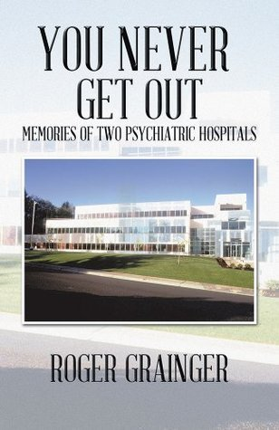 You Never Get Out: Memories Of Two Psychiatric Hospitals  by  Roger Grainger