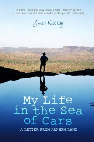 My Life in the Sea of Cars: A Letter from Arnhem Land  by  James Murray