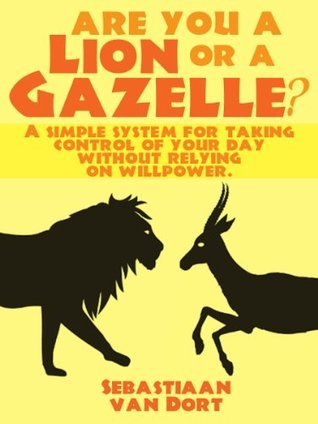 Are you a lion or a gazelle? A simple system for taking control of your day without relying on willpower Sebastiaan van Dort