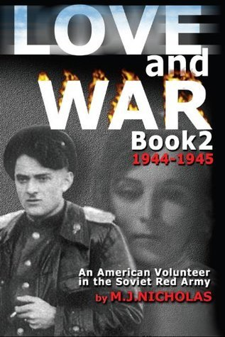Love and War Book 2: 1944-1945: An American Volunteer in the Soviet Red Army (Love and War An American Volunteer in the Soviet Red Army) M J Nicholas