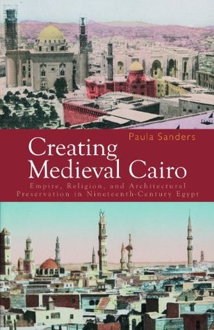 Creating Medieval Cairo: Empire, Religion, and Architectural Preservation in Nineteenth-Century Egypt Paula Sanders
