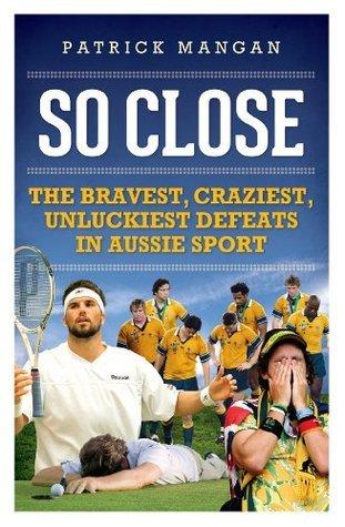 So Close: Bravest, craziest, unluckiest defeats in Aussie sport  by  Patrick Mangan