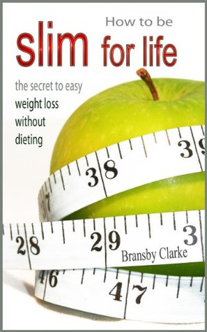 How To Be Slim For Life - The Secret To Easy Weight Loss Without Dieting  by  Bransby Clarke