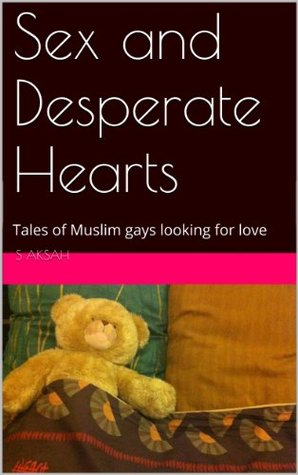 Sex and Desperate Hearts: Tales of Muslim gays looking for love S. Aksah