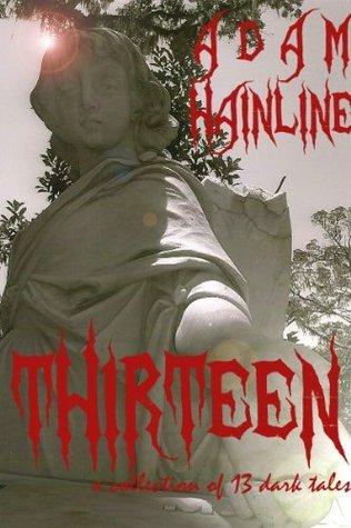 THIRTEEN: a collection of 13 dark tales Adam Hainline