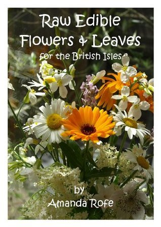 Raw Edible Flowers and Leaves for the British Isles  by  Amanda Rofe