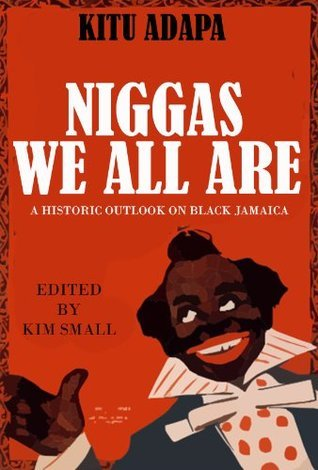 Niggas We All Are - A Historic Outlook On Black Jamaica  by  Kitu Adapa