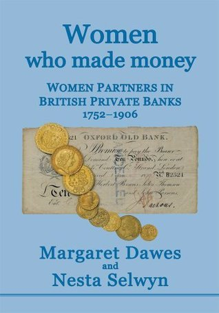 Women Who Made Money : Women partners in British Private Banks 1752-1906  by  Margaret Dawes